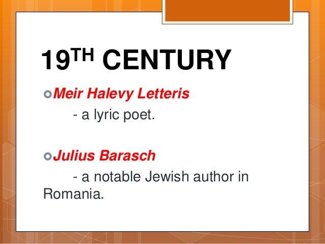 19TH CENTURY Meir Halevy Letteris - a lyric poet. Julius Barasch - a notable Jewish author in Romania.