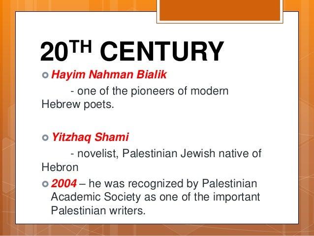 20TH CENTURY  Hayim Nahman Bialik - one of the pioneers of modern Hebrew poets.  Yitzhaq Shami - novelist, Palestinian J...