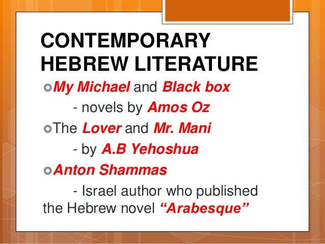 CONTEMPORARY HEBREW LITERATURE My Michael and Black box - novels by Amos Oz The Lover and Mr. Mani - by A.B Yehoshua An...