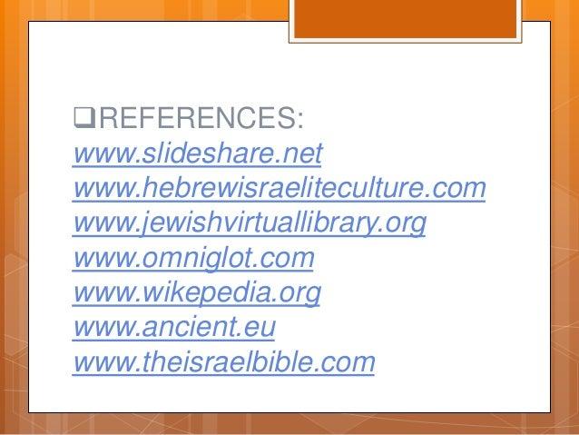 REFERENCES: www.slideshare.net www.hebrewisraeliteculture.com www.jewishvirtuallibrary.org www.omniglot.com www.wikepedia...