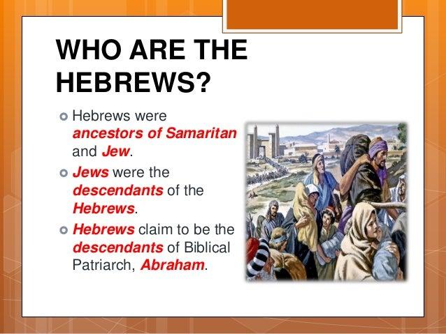WHO ARE THE HEBREWS?  Hebrews were ancestors of Samaritan and Jew.  Jews were the descendants of the Hebrews.  Hebrews ...