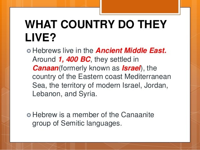 WHAT COUNTRY DO THEY LIVE?  Hebrews live in the Ancient Middle East. Around 1, 400 BC, they settled in Canaan(formerly kn...
