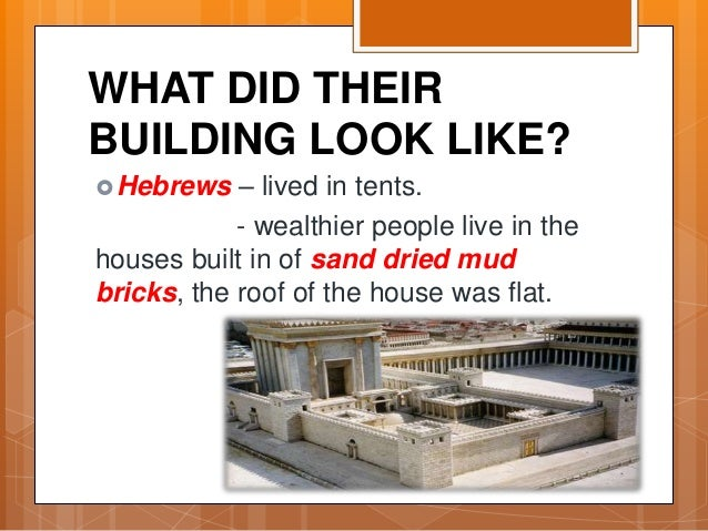 WHAT DID THEIR BUILDING LOOK LIKE? Hebrews – lived in tents. - wealthier people live in the houses built in of sand dried...