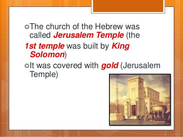 The church of the Hebrew was called Jerusalem Temple (the 1st temple was built by King Solomon) It was covered with gold...