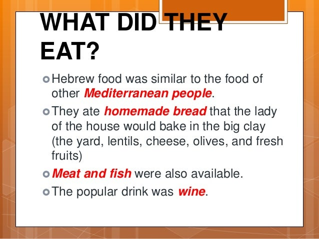 WHAT DID THEY EAT? Hebrew food was similar to the food of other Mediterranean people. They ate homemade bread that the l...