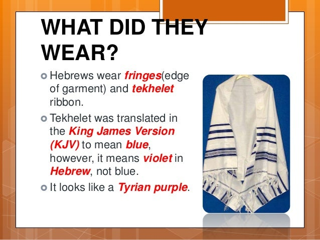 WHAT DID THEY WEAR?  Hebrews wear fringes(edge of garment) and tekhelet ribbon.  Tekhelet was translated in the King Jam...