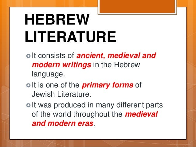 HEBREW LITERATURE It consists of ancient, medieval and modern writings in the Hebrew language. It is one of the primary ...