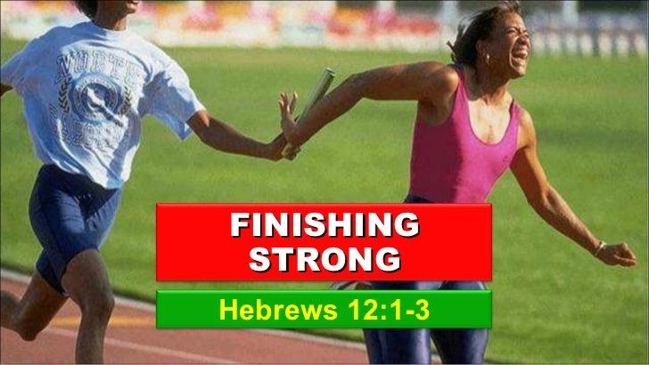 Hebrews 12:1-3 FINISHING STRONG