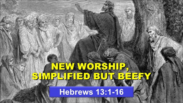 Hebrews 13:1-16 NEW WORSHIP,  SIMPLIFIED BUT BEEFY