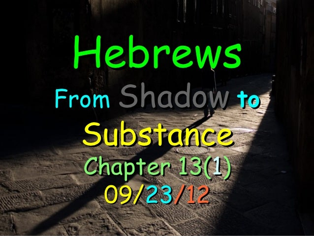 HebrewsFrom Shadow to Substance Chapter 13(1)  09/23/12