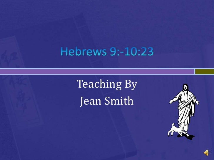Hebrews 9:-10:23<br />Teaching By<br />Jean Smith<br />