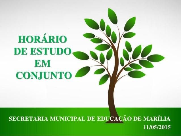 HORÁRIO DE ESTUDO EM CONJUNTO SECRETARIA MUNICIPAL DE EDUCAÇÃO DE MARÍLIA 11/05/2015