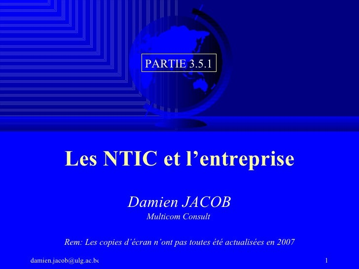 Les NTIC et l'entreprise Damien JACOB Multicom Consult  Rem: Les copies d'écran n'ont pas toutes été actualisées en 2007 P...