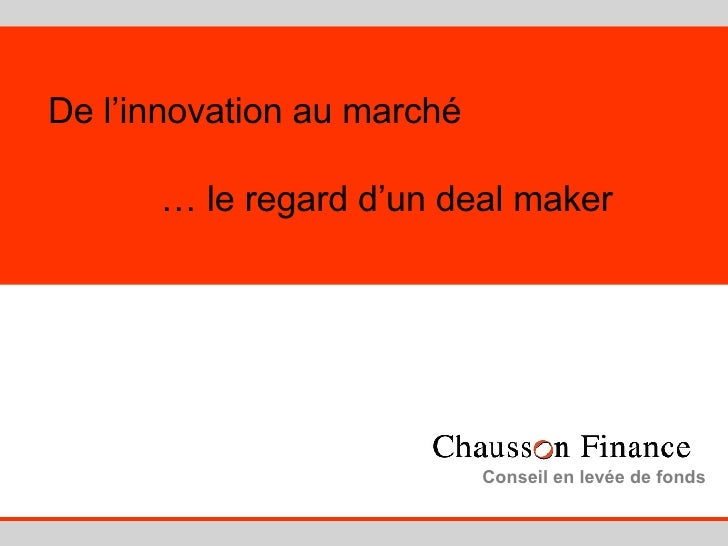 De l'innovation au marché   … le regard d'un deal maker Conseil en levée de fonds