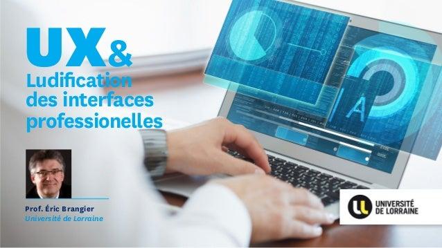 Ludification des interfaces professionelles Prof. Éric Brangier Université de Lorraine UX&