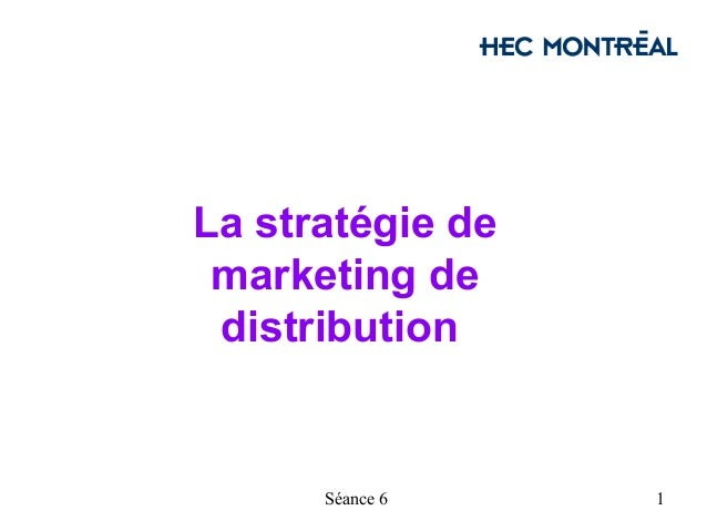 La stratégie de marketing de distribution      Séance 6    1