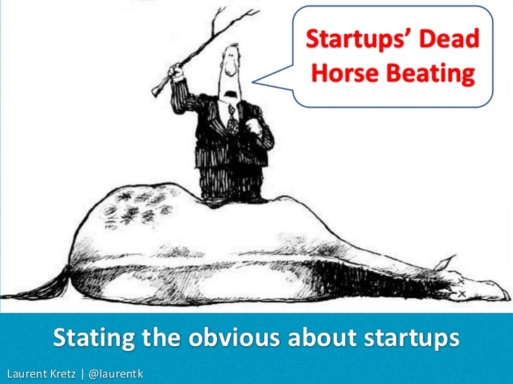 Startups' Dead <br />Horse Beating<br />Stating the obvious about startups<br />Laurent Kretz| @laurentk<br />