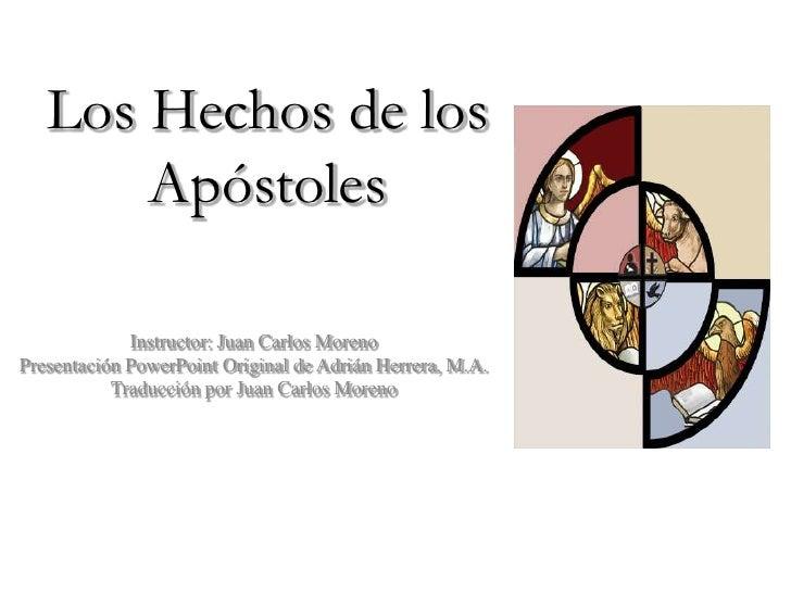 Los Hechos de los       Apóstoles             Instructor: Juan Carlos MorenoPresentación PowerPoint Original de Adrián Her...