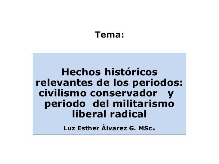 Tema:      Hechos históricosrelevantes de los periodos: civilismo conservador y  periodo del militarismo         liberal r...