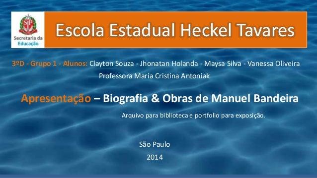 Escola Estadual Heckel Tavares Apresentação – Biografia & Obras de Manuel Bandeira 3ºD - Grupo 1 - Alunos: Clayton Souza -...