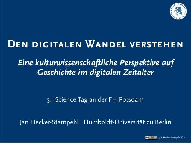 Den digitalen Wandel verstehen Eine kulturwissenschaftliche Perspektive auf Geschichte im digitalen Zeitalter 5. iScience-...