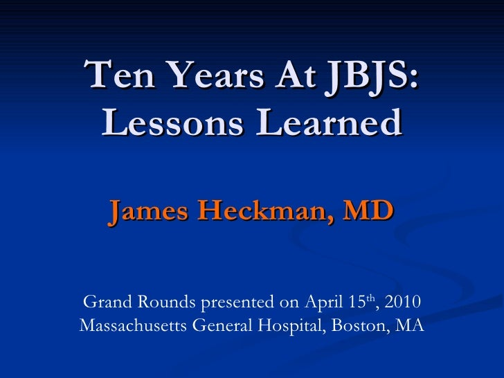 Ten Years At JBJS: Lessons Learned James Heckman, MD Grand Rounds presented on April 15 th , 2010 Massachusetts General Ho...