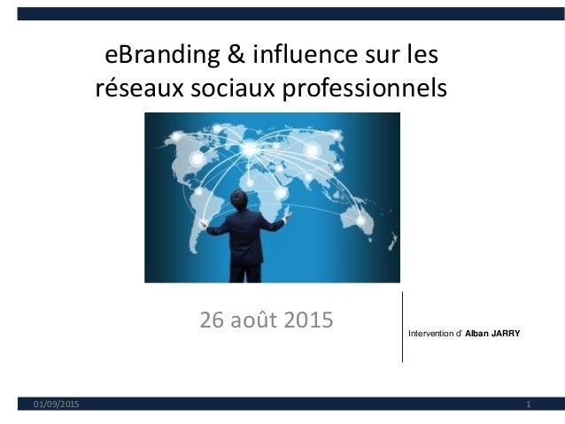 eBranding & influence sur les réseaux sociaux professionnels 26 août 2015 01/09/2015 1 Intervention d' Alban JARRY