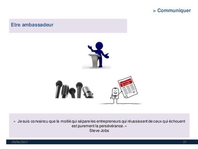 09/06/2017 27 Etre ambassadeur « Je suis convaincu que la moitié qui sépare les entrepreneurs qui réussissentde ceux qui é...