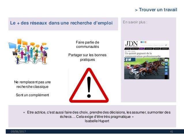 09/06/2017 41 Le + des réseaux dans une recherche d'emploi En savoir plus : Faire partie de communautés Partager sur les b...