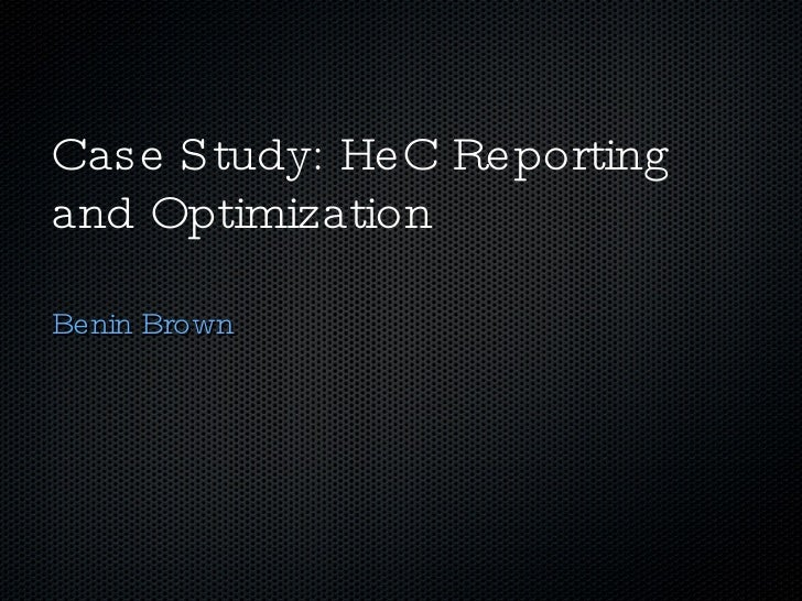 Case Study: HeC Reporting and Optimization <ul><li>Benin Brown </li></ul>