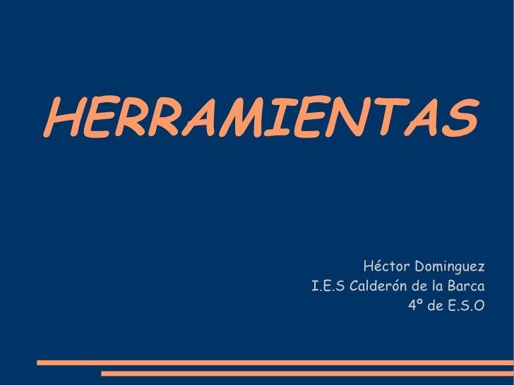HERRAMIENTAS Héctor Dominguez I.E.S Calderón de la Barca 4º de E.S.O