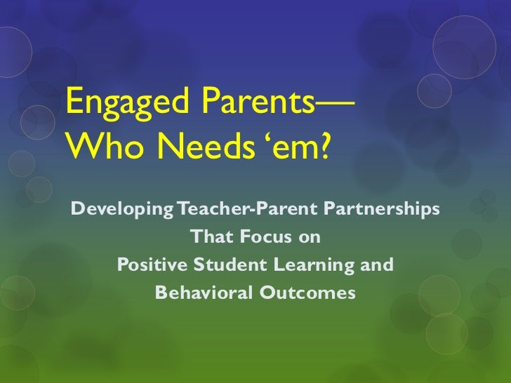 """Engaged Parents—Who Needs """"em?Developing Teacher-Parent Partnerships            That Focus on    Positive Student Learning..."""