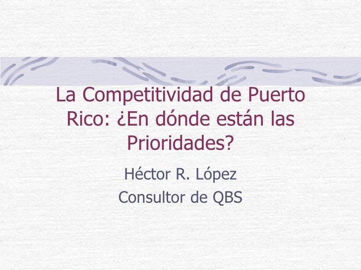 La Competitividad de Puerto Rico: ¿En dónde están las Prioridades? Héctor R. López Consultor de QBS