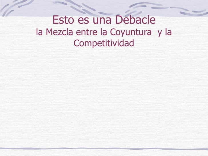 Esto es una Debacle la Mezcla entre la Coyuntura  y la Competitividad