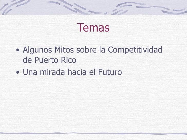 Temas <ul><li>Algunos Mitos sobre la Competitividad de Puerto Rico </li></ul><ul><li>Una mirada hacia el Futuro </li></ul>