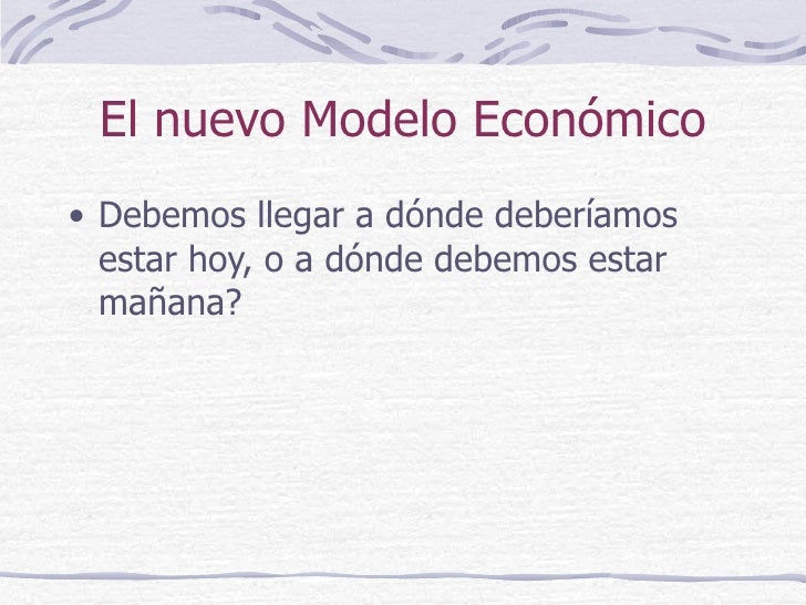 El nuevo Modelo Económico <ul><li>Debemos llegar a dónde deberíamos estar hoy, o a dónde debemos estar mañana? </li></ul>