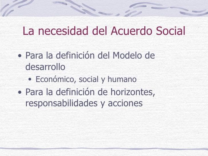 La necesidad del Acuerdo Social <ul><li>Para la definición del Modelo de desarrollo  </li></ul><ul><ul><li>Económico, soci...