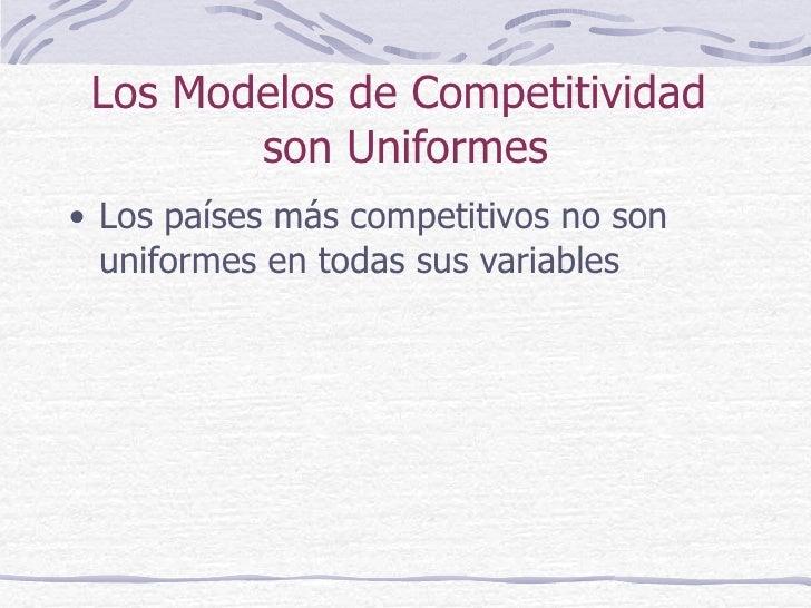 Los Modelos de Competitividad  son Uniformes <ul><li>Los países más competitivos no son uniformes en todas sus variables <...
