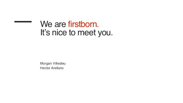 We are firstborn. It's nice to meet you. Morgan Villedieu Hector Arellano