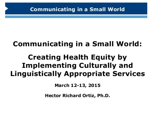 Communicating in a Small World: Creating Health Equity by Implementing Culturally and Linguistically Appropriate Services ...