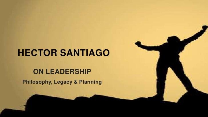 HECTOR SANTIAGO   ON LEADERSHIPPhilosophy, Legacy & Planning