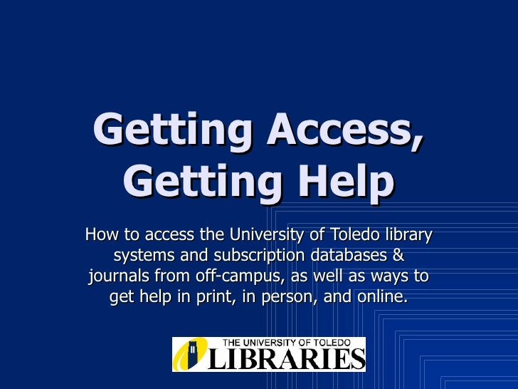 Getting Access, Getting Help How to access the University of Toledo library systems and subscription databases & journals ...