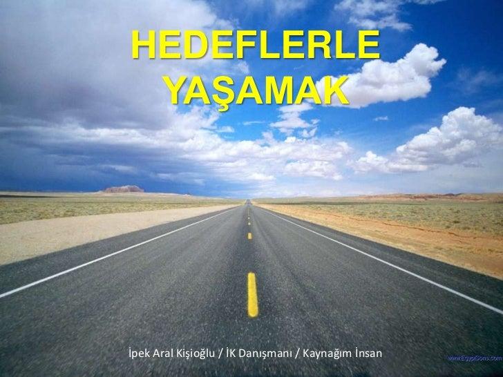 HEDEFLERLE YAġAMAKİpek Aral Kişioğlu / İK Danışmanı / Kaynağım İnsan