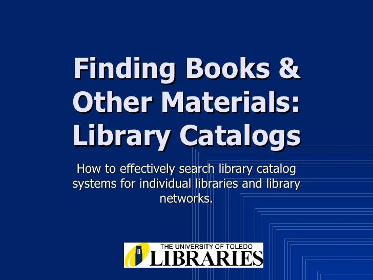 Finding Books & Other Materials: Library Catalogs How to effectively search library catalog systems for individual librari...