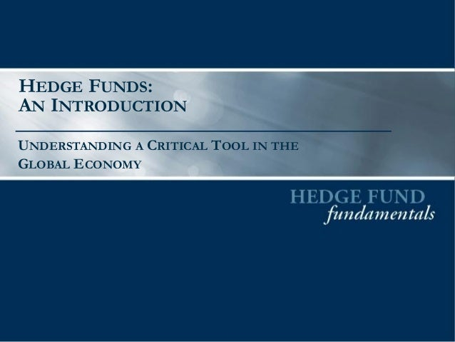 HEDGE FUNDS:  AN INTRODUCTION  UNDERSTANDING A CRITICAL TOOL IN THE GLOBAL ECONOMY