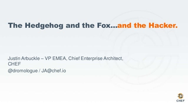 The Hedgehog and the Fox…and the Hacker. Justin Arbuckle – VP EMEA, Chief Enterprise Architect, CHEF @dromologue / JA@chef...