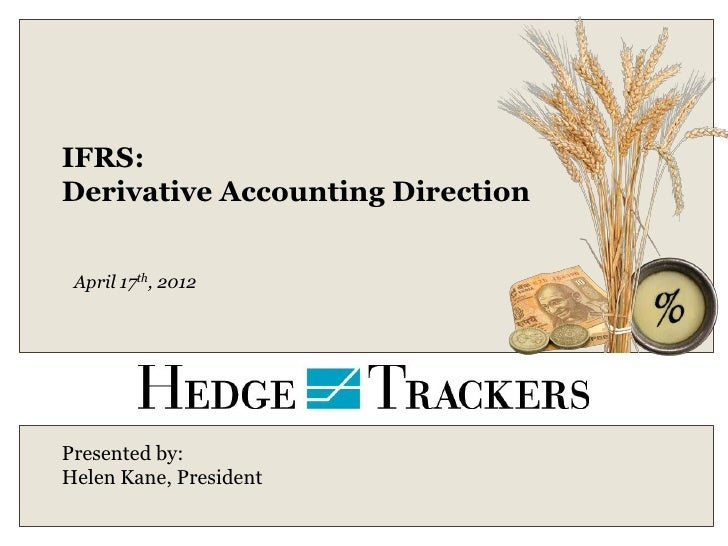 IFRS:Derivative Accounting Direction April 17th, 2012Presented by:Helen Kane, President