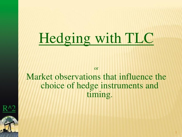Hedging with TLC                   or Market observations that influence the    choice of hedge instruments and           ...