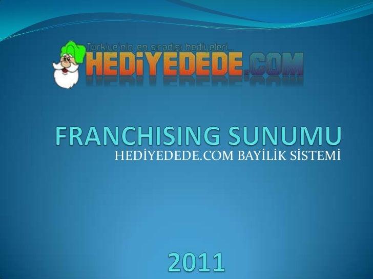 FRANCHISING SUNUMU<br />HEDİYEDEDE.COM BAYİLİK SİSTEMİ<br />2011<br />