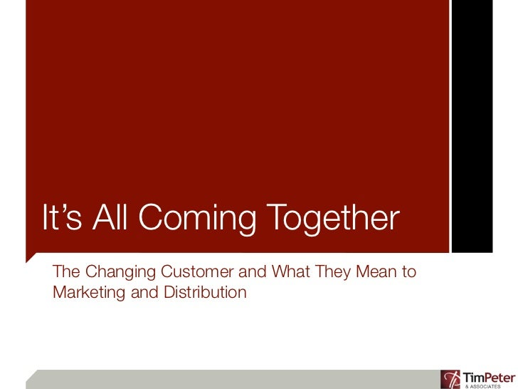 It's All Coming TogetherThe Changing Customer and What They Mean toMarketing and Distribution